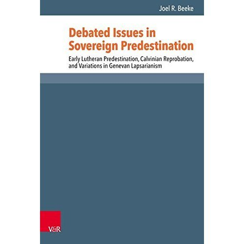 Debated Issues in Sovereign Predestination: Early Lutheran Predestination, Calvinian Reprobation, and Variations in Genevan Lapsarianism (Reformed...
