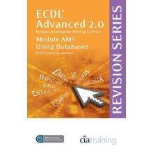 ECDL Advanced Syllabus 2.0 Revision Series Module AM5 Database: Module AM5 (Cia Revision Series)