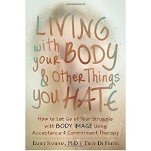 Living with Your Body and Other Things You Hate: Letting Go of the Struggle with What You See in the Mirror Using Acceptance and Commitment Therapy