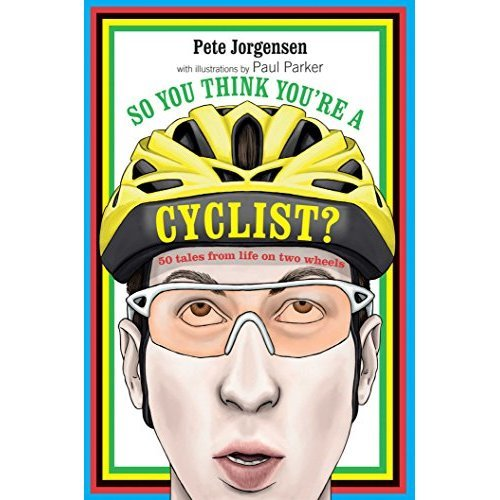So You Think You're a Cyclist?: 50 tales from life on two wheels