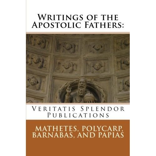 Writings of the Apostolic Fathers: Mathetes, Polycarp, Barnabas, and Papias