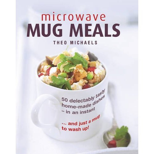 Microwave Mug Meals: 50 Delectably Tasty Home-Made Dishes in an Instant ... and Just a Mug to Wash Up!