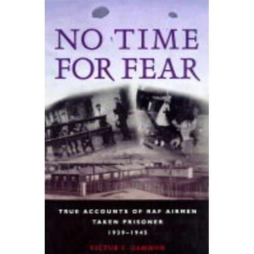 No Time for Fear: True Accounts of RAF Airmen Taken Prisoner 1939-1945